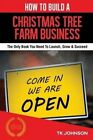 How to Build a Christmas Tree Farm Business (Special Edition): The Only Book You Need to Launch, Grow & Succeed by T K Johnson (Paperback / softback, 2015)