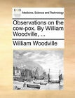 Observations on the Cow-Pox. by William Woodville, ... by William Woodville (Paperback / softback, 2010)