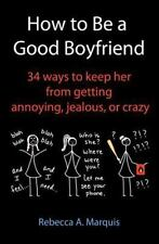 How to Be a Good Boyfriend : 34 Ways to Keep Her from Getting Annoying,...