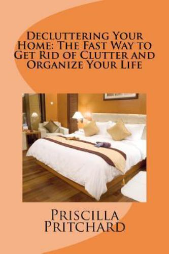 Decluttering Your Home The Fast Way To Get Rid Of Clutter And Organize Your