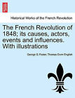 The French Revolution of 1848; Its Causes, Actors, Events and Influences. with Illustrations by George G Foster, Thomas Dunn English (Paperback / softback, 2011)
