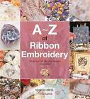 A-Z of Ribbon Embroidery: A Comprehensive Manual with Over 40 Gorgeous Designs to Stitch by Country Bumpkin Publications (Paperback, 2016)