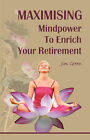 Maximising Mindpower to Enrich Your Retirement by Jim Green (Paperback / softback, 2007)
