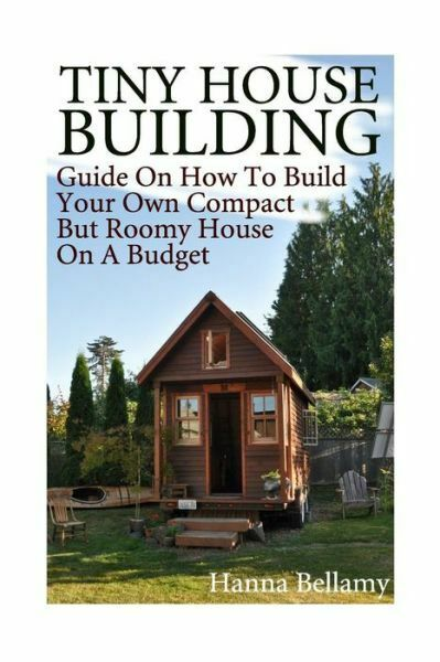 House Plans Ser Tiny House Building Guide On How To Build Your Own Compact But Roomy House On A Budget Tiny House Living By Hanna Bellamy 2017 Trade Paperback For Sale