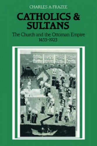 Catholics and Sultans: The Church and the Ottoman Empire 1453 -1923.