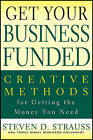Get Your Business Funded: Creative Methods for Getting the Money You Need by Steven D. Strauss (Paperback, 2011)