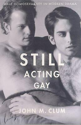 Still Acting Gay : Male Homosexuality in Modern Drama by Clum, John M.