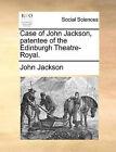 Case of John Jackson, Patentee of the Edinburgh Theatre-Royal. by John Jackson (Paperback / softback, 2010)