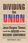 Dividing the Union: Jesse Burgess Thomas and the Making of the Missouri Compromise by Matthew W. Hall (Hardback, 2015)