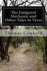The Emigrant Mechanic and Other Tales in Verse: Together with Numerous Songs Upon Canadian Subjects by Thomas Cowherd (Paperback / softback, 2014)