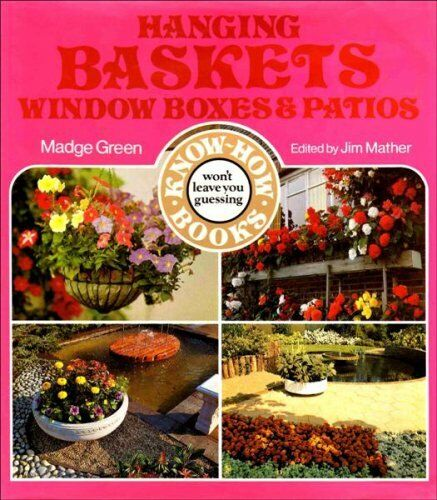 Hanging Baskets, Window Boxes and Patios (Know-how Series),Madge Green, Jim Mat
