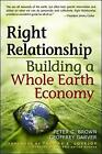 Right Relationship: Building a Whole Earth Economy by Peter G. Brown, Geoffrey Garver (Paperback, 2009)