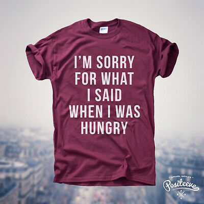 I'm Sorry for what I said when I was hungry T-shirt Top Tee Hippster  UNISEX top