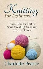 Knitting : For Beginners! - Learn How to Knit and Start Creating Amazing...