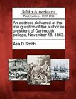 An Address Delivered at the Inauguration of the Author as President of Dartmouth College, November 18, 1863. by Asa D Smith (Paperback / softback, 2012)