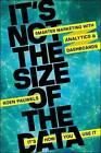 It's Not the Size of the Data - It's How You Use It: Smarter Marketing with Analytics and Dashboards by Koen Pauwels (Hardback, 2014)