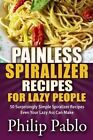 Painless Spiralizer Recipes for Lazy People: 50 Surprisingly Simple Spiralizer Recipes Even Your Lazy Ass Can Make by Phillip Pablo (Paperback / softback, 2015)