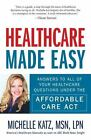 Healthcare Made Easy : Answers to All of Your Healthcare Questions under the Affordable Care Act by Michelle Katz (2014, Paperback)