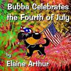 Bubba Celebrates the Fourth of July by Elaine Arthur (Paperback / softback, 2013)