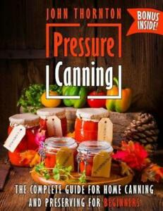 Pressure Canning: The Complete Guide for Home Canning and Preserving for Be...