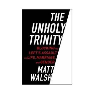 Unholy-Trinity-Blocking-the-Left-039-s-Assault-on-Life-Marriage-and-Gender-by
