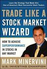Trade Like a Stock Market Wizard: How to Achieve Super Performance in Stocks in Any Market by Mark Minervini (Hardback, 2013)