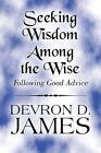 Seeking Wisdom Among The Wise Following Good Advice 9781448957705