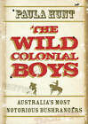 The Wild Colonial Boys: Australia's Most Notorious Bushrangers by Paula Hunt (Paperback, 2008)