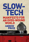 Slow-Tech: Manifesto for an Over-Wound World by Andrew Price (Hardback, 2009)