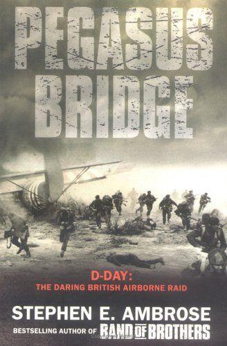 Pegasus Bridge: D-Day - the Daring British Airborne Raid By Stephen E. Ambrose