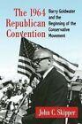 The 1964 Republican Convention: Barry Goldwater and the Beginning of the Conservative Movement by John C. Skipper (Paperback, 2016)