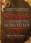 Satanas, Mi Matrimonio No Es Tuyo!: Guia de La Guerra Espiritual Para Las Parejas Que Estan Saliendo, Comprometidas O Casadas by Iris Delgado (Paperback / softback, 2012)