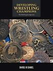 Developing Wrestling Champions: The Total Program Approach by Dariel W. Daniel (Paperback, 2013)