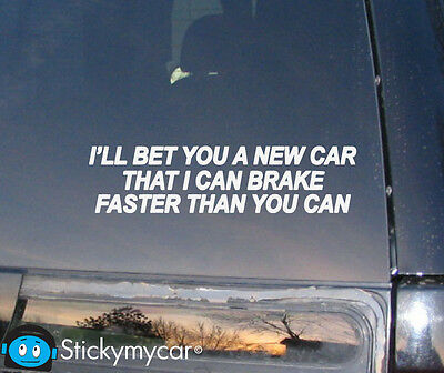I'll bet you a new car that I can brake faster than you funny decal sticker