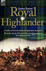 Royal Highlander: A Soldier of H. M. 42nd (Royal) Highlanders During the Peninsular, South of France and Waterloo Campaigns of the Napoleonic Wars by James Anton (Hardback, 2007)