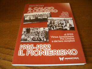 Il Calcio a Livorno 1905-1922 Di Luca-Storia,Risultati,Tabellini,Foto 94Pag.2000