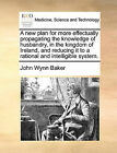 A New Plan for More Effectually Propagating the Knowledge of Husbandry, in the Kingdom of Ireland, and Reducing It to a Rational and Intelligible System. by John Wynn Baker (Paperback / softback, 2010)