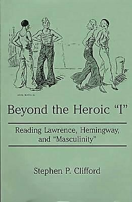 """Beyond the Heroic """"I"""" : Reading Lawrence, Hemingway and """"Masculinity"""" Hardcover"""