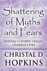 Shattering of Myths and Fears: Raising a Healthy Happy Disabled Child by Christal D Hopkins (Paperback / softback, 2009)
