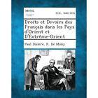 Droits Et Devoirs Des Francais Dans Les Pays D'Orient Et D'Extreme-Orient by Paul Dislere, R De Mouy (Paperback / softback, 2013)