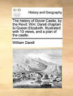 The History of Dover Castle, by the Revd: Wm: Darell Chaplain to Queen Elizabeth. Illustrated with 10 Views, and a Plan of the Castle. by William Darell (Paperback / softback, 2010)