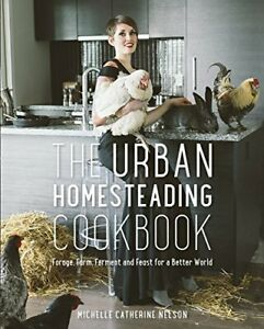 The Urban Homesteading Cookbook: Forage, Farm, Ferment an... by Nelson, Michelle