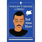 Wouldn't Change a Thing 9780595328376 by Ted Alan Dyer Book