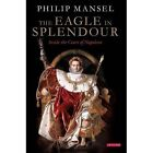 The Eagle in Splendour: Inside the Court of Napoleon by Philip Mansel (Hardback, 2015)