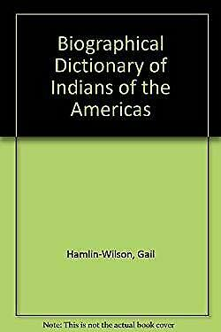 Biographical Dictionary of Indians of the Americas by Hamlin-Wilson, Gail