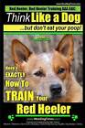 Red Heeler, Red Heeler Training AAA Akc: Think Like a Dog, But Don't Eat Your Poop! - Red Heeler Breed Expert Training -: Here's Exactly How to Train Your Red Heeler by MR Paul Allen Pearce (Paperback / softback, 2014)
