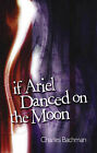 If Ariel Danced on the Moon by Charles Bachman (Paperback, 2006)