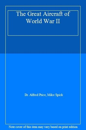 The Great Aircraft of World War II,Dr. Alfred Price, Mike Spick