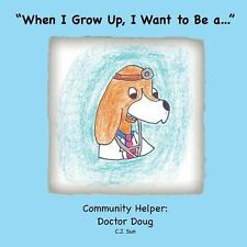 When I Grow up, I Want to Be A... : Community Helper - Doctor Doug by C. Sun...