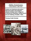 Oration on American Education: Delivered Before the Western Literary Institute and College of Professional Teachers, at Their Fourth Annual Meeting, October, 1834. by Thomas Smith Grimk (Paperback / softback, 2012)